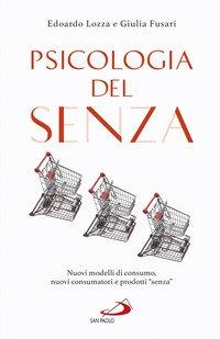 Psicologia del senza. Nuovi modelli di consumo, nuovi consumatori e prodotti «senza»