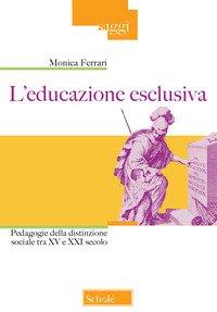 L'educazione esclusiva. Pedagogie della distinzione sociale tra XV e XXI secolo
