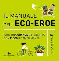 Il manuale dell'eco-eroe. Fare una grande differenza con piccoli cambiamenti