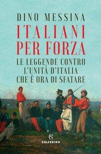 Italiani per forza. Le leggende contro l'Unità d'Italia che è ora di sfatare