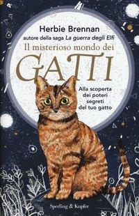 Il misterioso mondo dei gatti. Alla scoperta dei poteri segreti del tuo gatto