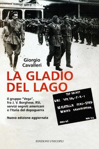 La Gladio del lago. Il gruppo «Vega» fra J. V. Borghese, RSI, servizi segreti americani e l'Italia del dopoguerra