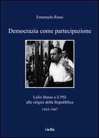 Democrazia come partecipazione. Lelio Basso e il PSI alle origini della Repubblica 1943-1947