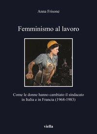 Femminismo al lavoro. Come le donne hanno cambiato il sindacato in Italia e in Francia (1968-1983)
