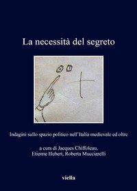 La necessità del segreto. Indagini sullo spazio politico nell'Italia medievale ed oltre