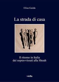 La strada di casa. Il ritorno in Italia dei sopravvissuti alla Shoah