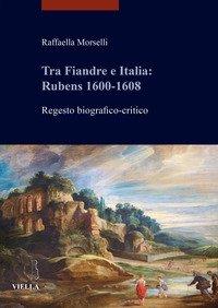Tra Fiandre e Italia: Rubens 1600-1608. Regesto biografico-critico