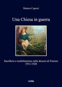Una chiesa in guerra. Sacrificio e mobilitazione nella diocesi di Firenze (1911-1928)